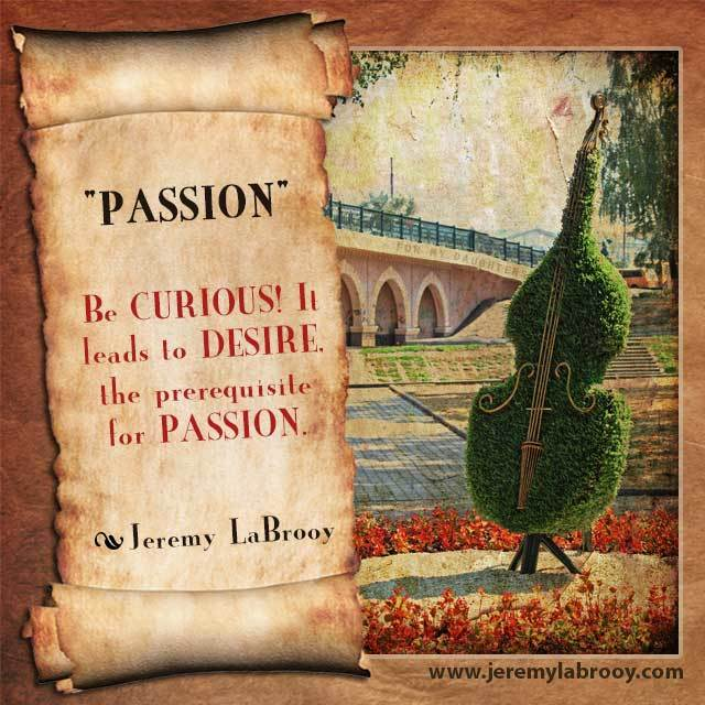 be curious it leads to desire the prerequisite for passion.