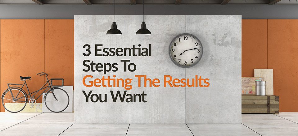3-essential-steps-to-getting-the-results-you-want
